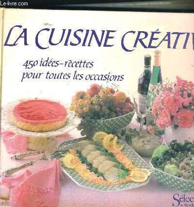 La cuisine créative : 450 idées-recettes pour toutes les occasions
