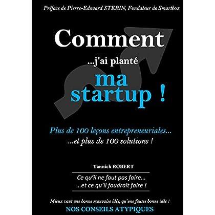 Comment j'ai planté ma startup : Plus de 100 leçons entrepreneuriales et plus de 100 solutions