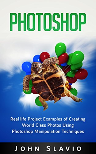 Photoshop Book: Real life Project Examples of Creating World Class Photos Using Photoshop Manipulation Techniques (A Beginners Guide to Mastering Graphic ... Photoshop and Digital Photography Book 1)