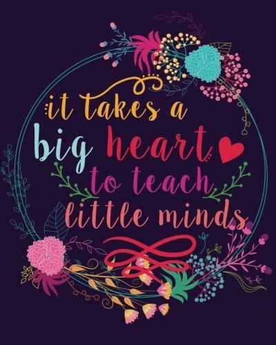 It takes a big heart to teach little minds: Teacher Notebook/Teacher Gift Journal Planner/Teacher Appreciation Gifts/Thank You Teacher/Teacher Year ... gift book Inspirational notebook Series)
