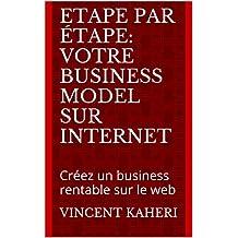 Etape par étape: votre business model sur internet: Créez un business rentable sur le web