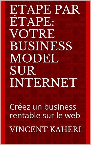 Etape par tape: votre business model sur internet: Crez un business rentable sur le web