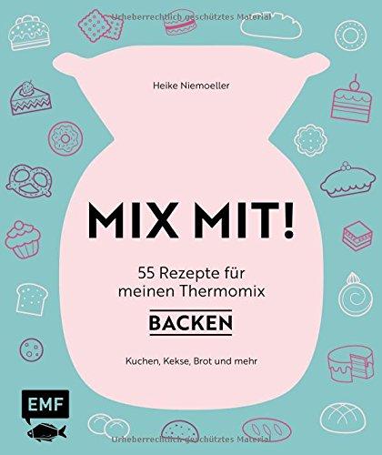 MIX MIT! 55 Rezepte für meinen Thermomix – Backen: Kuchen, Kekse, Brot und mehr
