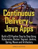 Continuous Delivery for Java Apps: Build a CD Pipeline Step by Step Using Kubernetes, Docker, Vagrant, Jenkins, Spring, Maven and Artifactory (English Edition)