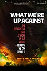 What We're Up Against: The Destructive Force at Work in Our World - and How We Can Defeat It