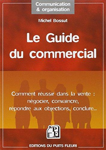 Le guide du commercial: Comment réussir dans la vente : négocier, convaincre, répondre aux objections, conclure par Michel Bossut