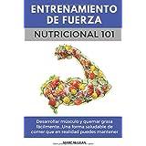 Entrenamiento De Fuerza Nutricional 101: Desarrollar músculo y quemar grasa fácilmente...Una forma saludable de comer que en