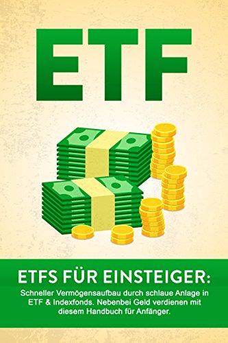 ETF: ETF für Einsteiger: Schneller Vermögensaufbau durch schlaue Anlage in ETF & Indexfonds. Nebenbei Geld verdienen mit diesem Handbuch für Anfänger.