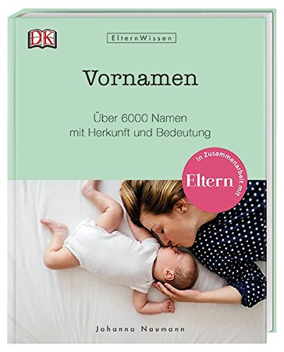 Eltern-Wissen. Vornamen: Über 6000 Namen mit Herkunft und Bedeutung. In Zusammenarbeit mit ELTERN