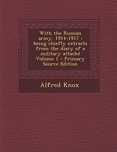 With the Russian Army, 1914-1917: Being Chiefly Extracts from the Diary of a Military Attache Volume 1 - Primary Source Edition