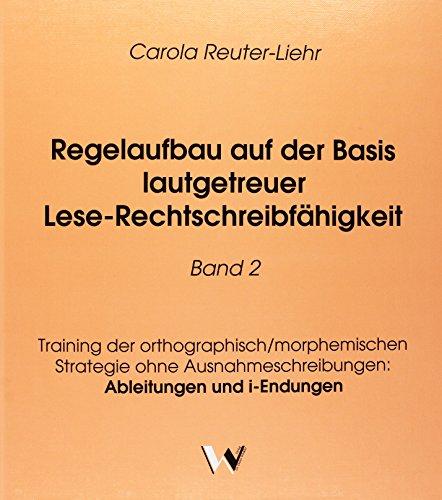 Regelaufbau auf der Basis lautgetreuer Lese-Rechtschreibfähigkeit Band 2: Training der orthographisch/morphemischen Strategie ohne Ausnahmeschreibungen: Ableitungen und i-Endungen