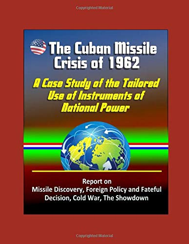 The Cuban Missile Crisis of 1962: A Case Study of the Tailored Use of Instruments of National Power - Report on Missile Discovery, Foreign Policy and Fateful Decision, Cold War, The Showdown