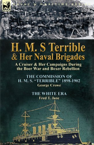 H. M. S Terrible and Her Naval Brigades: A Cruiser & Her Campaigns During the Boer War and Boxer Rebellion-The Commission of H. M. S. Terrible 1898-