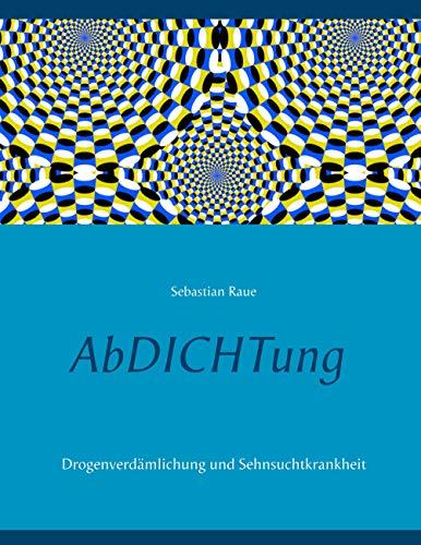 AbDICHTung: Drogenverdämlichung und Sehnsuchtkrankheit