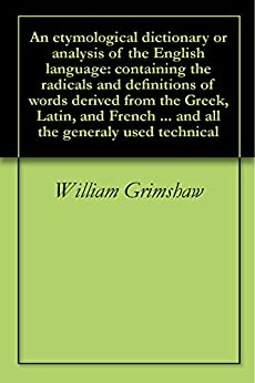 An etymological dictionary or analysis of the English language: containing the radicals and definitions of words derived from the Greek, Latin, and French ... generaly used technical (English Edition) par [Grimshaw, William, Bailey, Lydia R.]