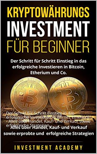 Kryptowährungs Investment für Beginner: Der Schritt für Schritt Einstieg in das erfolgreiche Investieren in Bitcoin, Etherium - Alles über Handel, Kauf- ... Strategien (Börse & Finanzen 6)