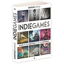 Indie Games: Histoire, artwork, sound design des jeux vidéo indépendants