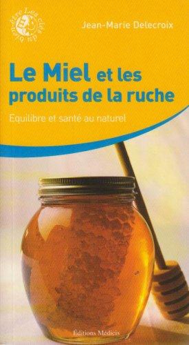 Le Miel et les produits de la ruche : Équilibre et santé au naturel par Jean-Marie Delecroix