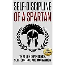 Self-Discipline: Self-Discipline of a Spartan Trough: Confidence, Self-Control and Motivation (Motivation, Spartan, Develop Discipline, Willpower) (English Edition)