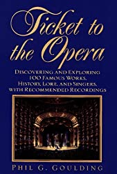 Ticket to the Opera: Discovering and Exploring 100 Famous Works, History, Lore, and Singers, With Recommended Recordings by Phil G. Goulding (1996-12-09)