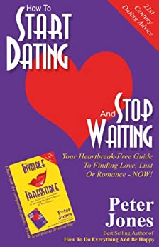 How To Start Dating And Stop Waiting: Your Heartbreak-Free Guide To Finding Love, Lust Or Romance NOW! by [Jones, Peter]
