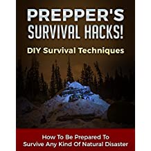 Prepper's Survival Hacks! DIY Survival Techniques: How To Be Prepared To Survive Any Kind Of Natural Disaster (DIY Survival Hacks Book 1) (English Edition)