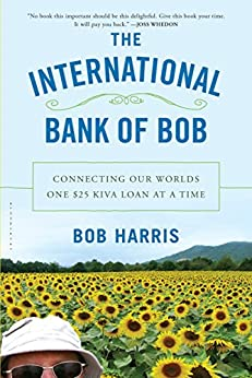 The International Bank of Bob: Connecting Our Worlds One $25 Kiva Loan at a Time by [Harris, Bob]