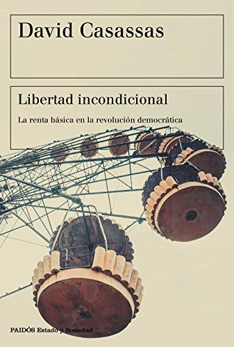 Libertad incondicional: La renta básica en la revolución democrática (Estado y Sociedad) por David Casassas