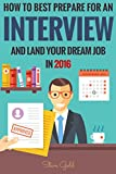 Interview: How To Best Prepare For An Interview And Land Your Dream Job In 2016! (Interview, Interviewing, Successful Interview, Interview Tips, Job Interview, ... Questions, Dream Job) (English Edition)