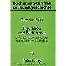 Figuration und Bildformat: Zur Auflösung des Bildbegriffs in der Malerei Willi Baumeisters (Bochumer Schriften zur Kunstgeschichte)