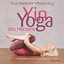 Yin Yoga des Herzens: Geschmeidiger Körper. Offener Geist