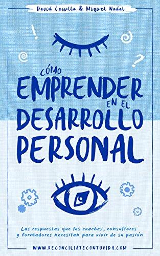 Cómo emprender en el desarrollo personal: Las respuestas que los coaches, consultores y formadores necesitan para vivir de su pasión por David Carulla Montañés