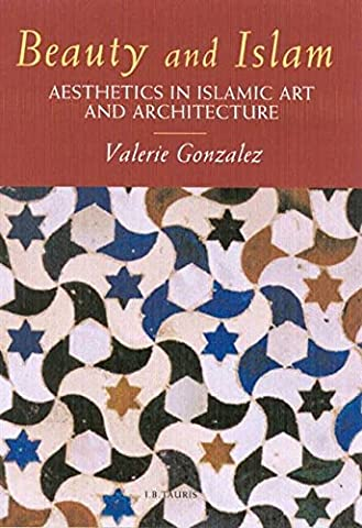 Beauty and Islam: Aesthetics in Islamic Art and Architecture