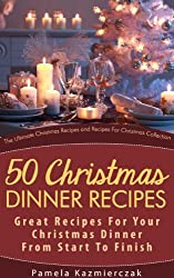50 Christmas Dinner Recipes - Great Recipes For Your Christmas Dinner From Start To Finish (The Ultimate Christmas Recipes and Recipes For Christmas Collection Book 1) (English Edition)