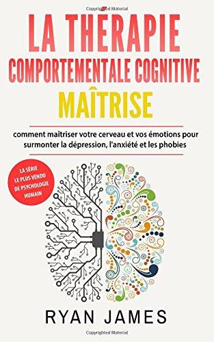 La thérapie comportementale cognitive: maîtrise- comment maîtriser votre cerveau et vos émotions pour surmonter la dépression, l'anxiété et les phobies (Cognitive Behavioral Therapy French Book)