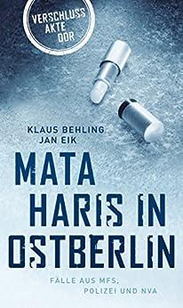 Mata Haris in Ostberlin: Fälle aus MFS, Polizei und NVA (Verschlussakte DDR) (German Edition) by [Behling, Klaus, Eik, Jan]