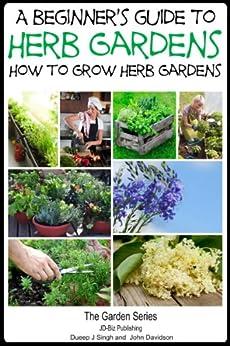 A Beginner's Guide to Herb Gardening - How to Grow Herb Gardens (The Gardening Series Book 3) (English Edition) par [Davidson, John, Singh, Dueep J.]