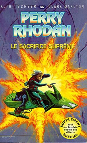 Perry Rhodan, tome 137 : Le Sacrifice suprême par Karl-Herbert Scheer, Clark Darlton