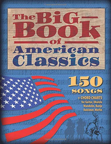 The Big Book of American Classics: 150 Songs + Chord charts for Guitar, Ukulele, Mandolin, Banjo, Dulcimer and Merlin (M4)