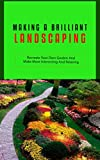 Making a Brilliant Landscaping: Recreate Your Own Garden and Make More Interesting and Relaxing