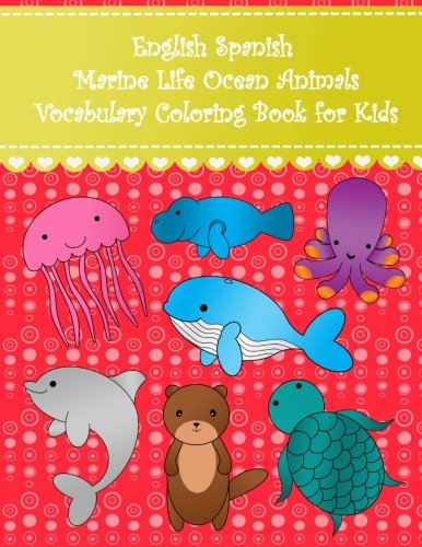 English Spanish Marine Life Ocean Animals Vocabulary Coloring Book for Kids: English Spanish ocean animals learning language coloring book Large sea ... English Spanish Coloring Books For Kids)