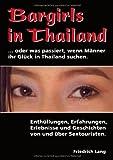 Bargirls in Thailand. oder was passiert, wenn Männer ihr Glück in Thailand suchen: Enthüllungen, Erfahrungen, Erlebnisse und Geschichten von und über Sextouristen