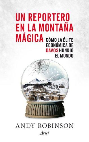 Un reportero en la montaña mágica: Cómo la élite económica de Davos hundió el mundo por Andy Robinson