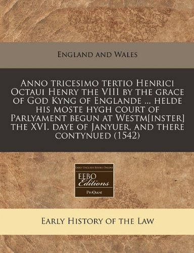 Anno tricesimo tertio Henrici Octaui Henry the VIII by the grace of God Kyng of Englande ... helde his moste hygh court of Parlyament begun at ... daye of Janyuer, and there contynued (1542) por England and Wales