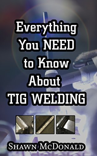 Everything you NEED to Know About TIG Welding: Learn how to do exceptional quality TIG welds and fabrications (English Edition)