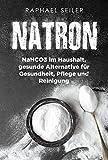 Natron: NaHCO3 im Haushalt, gesunde Alternative für Gesundheit, Pflege und Reinigung (Rezepte und Anwendungen)
