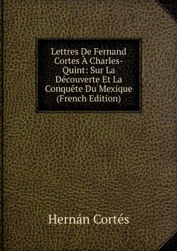 Lettres De Fernand Cortes À Charles-Quint: Sur La Découverte Et La Conquête Du Mexique (French Edition)