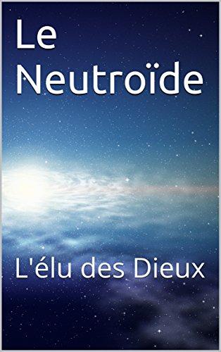 Le Neutroïde: L'élu des Dieux (French Edition)