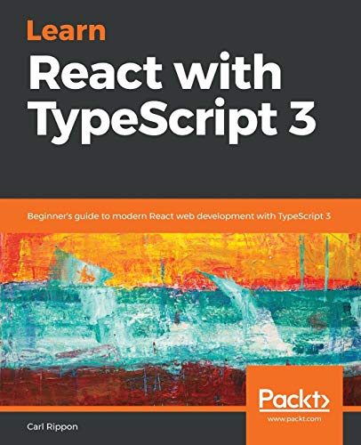 Learn React with TypeScript 3: Beginner's guide to modern React web development with TypeScript 3