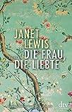 Die Frau, die liebte: Roman von Janet Lewis
